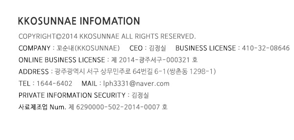 kkosunnae infomation copyrightⓒ2014 kkosunnae all rights reserved. Company : 꼬순내(kkosunnae) CEO : 김정실  business license : 410-32-08646 online business license : 제 2014-광주서구-000321호 address : 광주광역시 서구 상무민주로 64번길  6-1(쌍촌동1298-1) tel : 1644-6402  mail : lph3331@naver.com private information security : 김정실 사료제조업 Num. 제 6290000-502-2014-0007 호